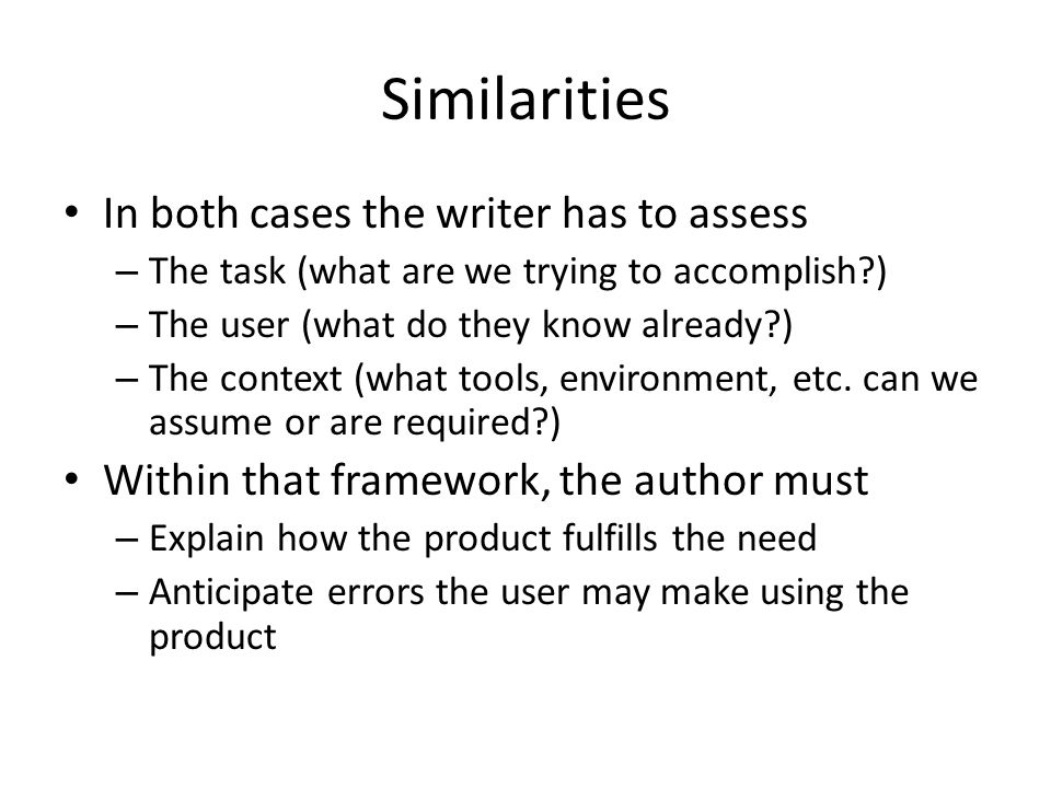 Similarities In both cases the writer has to assess – The task (what are we trying to accomplish?) – The user (what do they know already?) – The context (what tools, environment, etc.