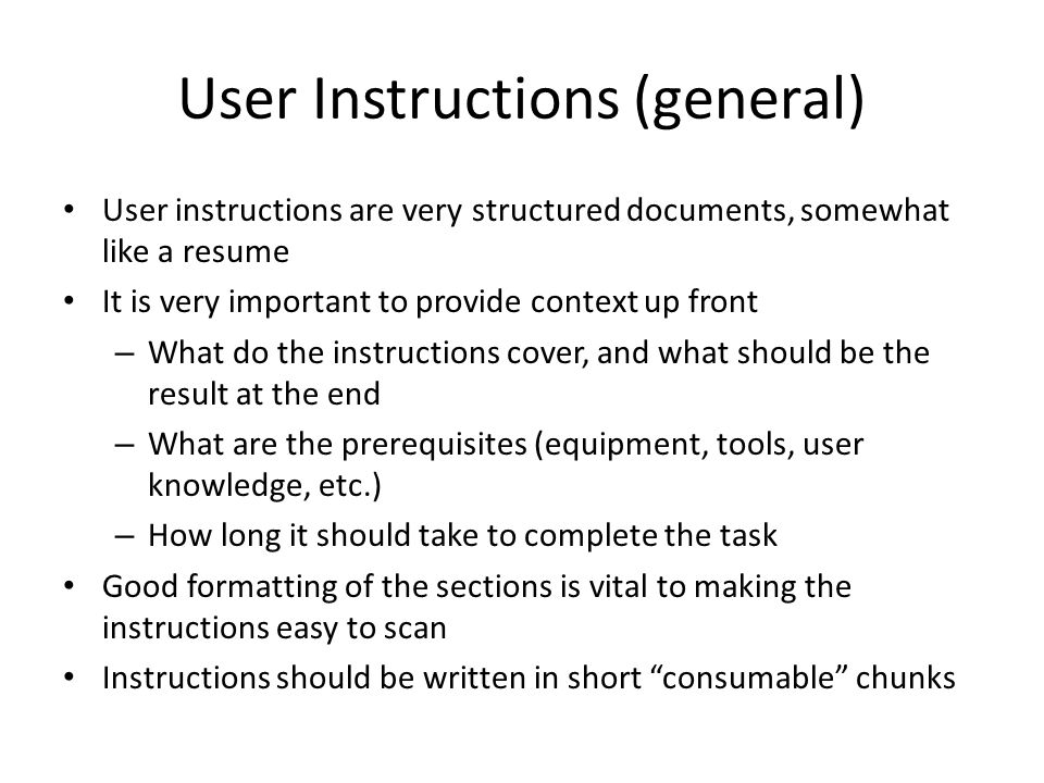 User Instructions (general) User instructions are very structured documents, somewhat like a resume It is very important to provide context up front – What do the instructions cover, and what should be the result at the end – What are the prerequisites (equipment, tools, user knowledge, etc.) – How long it should take to complete the task Good formatting of the sections is vital to making the instructions easy to scan Instructions should be written in short consumable chunks