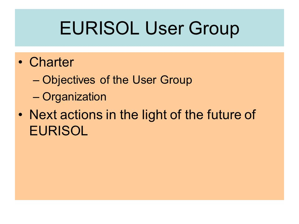 EURISOL User Group Charter –Objectives of the User Group –Organization Next actions in the light of the future of EURISOL