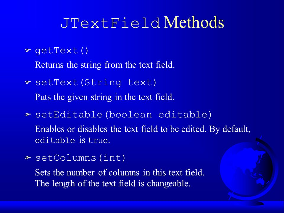JTextField Methods F getText() Returns the string from the text field.