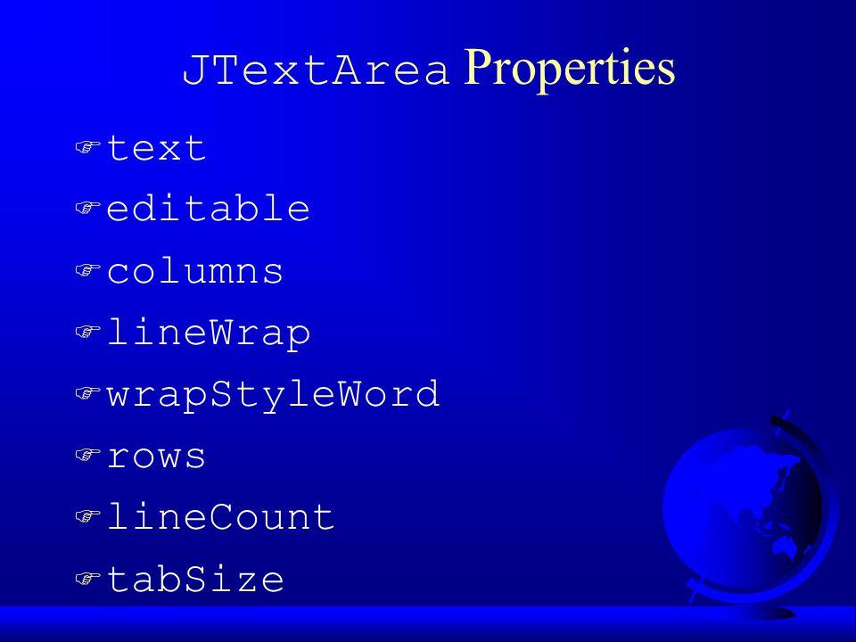 JTextArea Properties  text F editable F columns F lineWrap F wrapStyleWord F rows F lineCount F tabSize