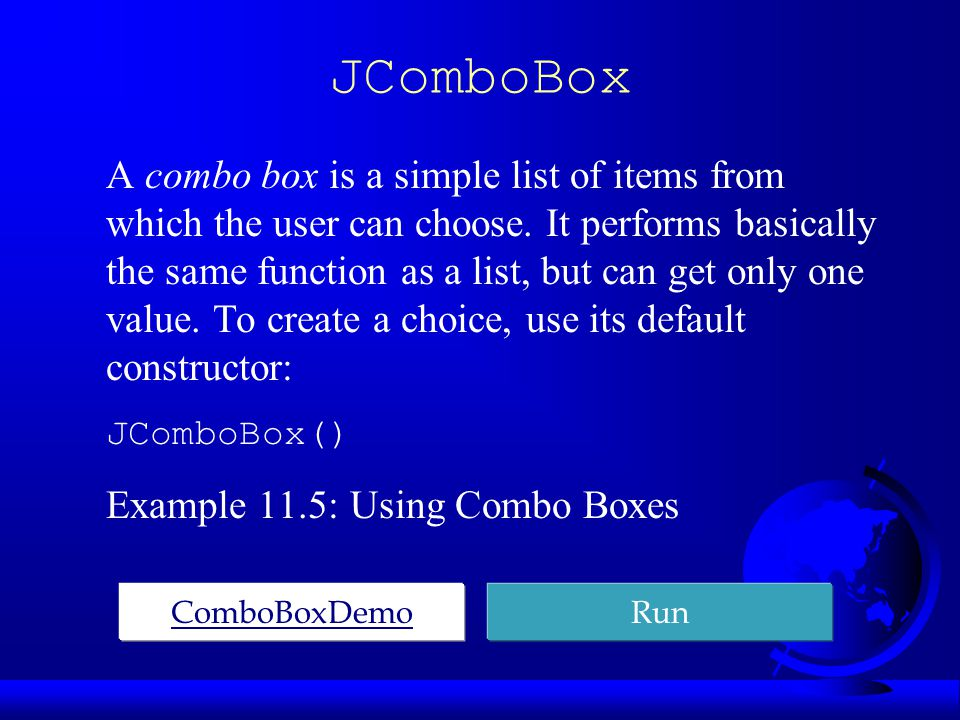JComboBox A combo box is a simple list of items from which the user can choose.