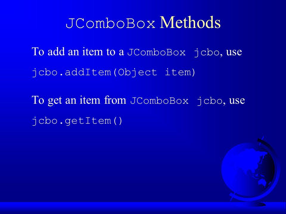 JComboBox Methods To add an item to a JComboBox jcbo, use jcbo.addItem(Object item) To get an item from JComboBox jcbo, use jcbo.getItem()