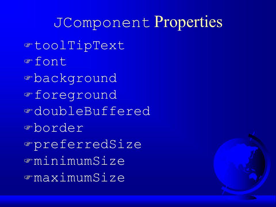 JComponent Properties  toolTipText F font F background F foreground F doubleBuffered F border F preferredSize F minimumSize F maximumSize