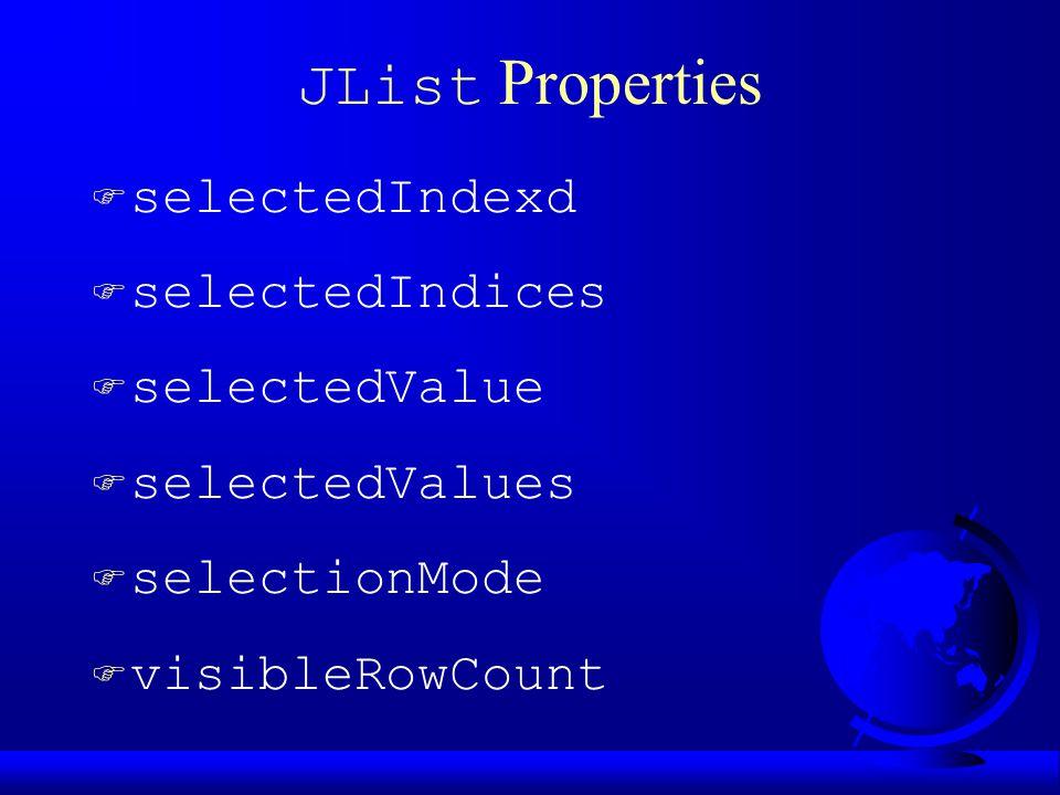 JList Properties  selectedIndexd F selectedIndices F selectedValue F selectedValues F selectionMode F visibleRowCount