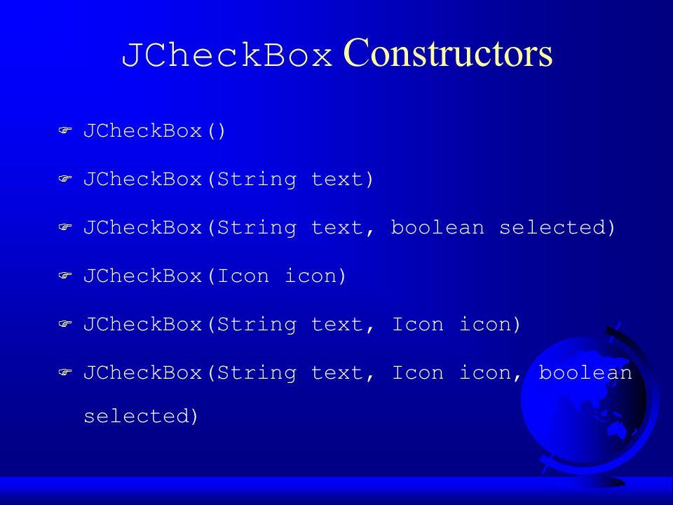JCheckBox Constructors F JCheckBox() F JCheckBox(String text) F JCheckBox(String text, boolean selected) F JCheckBox(Icon icon) F JCheckBox(String text, Icon icon) F JCheckBox(String text, Icon icon, boolean selected)