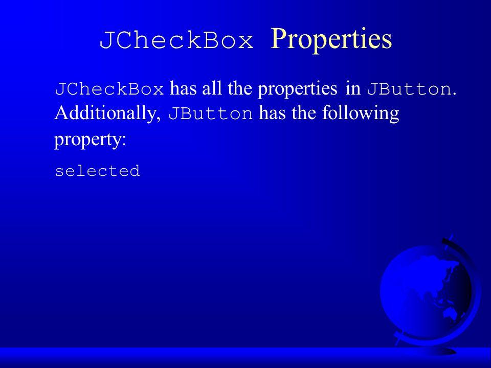 JCheckBox Properties JCheckBox has all the properties in JButton.
