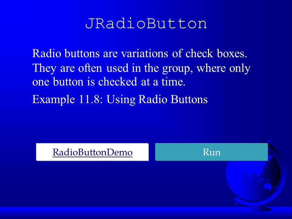 JRadioButton Radio buttons are variations of check boxes.