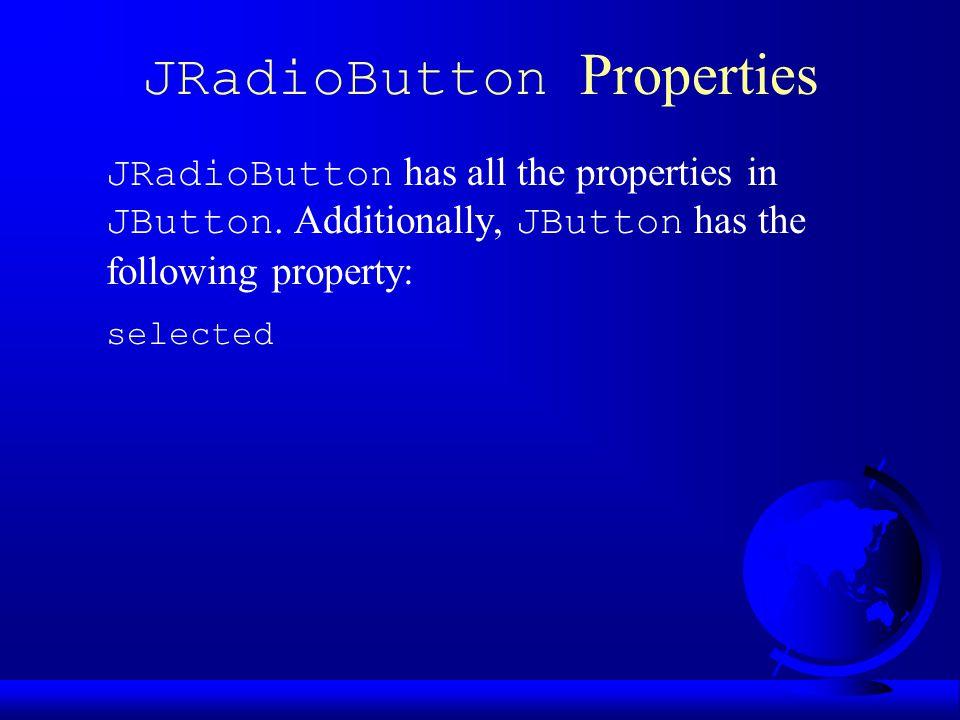 JRadioButton Properties JRadioButton has all the properties in JButton.
