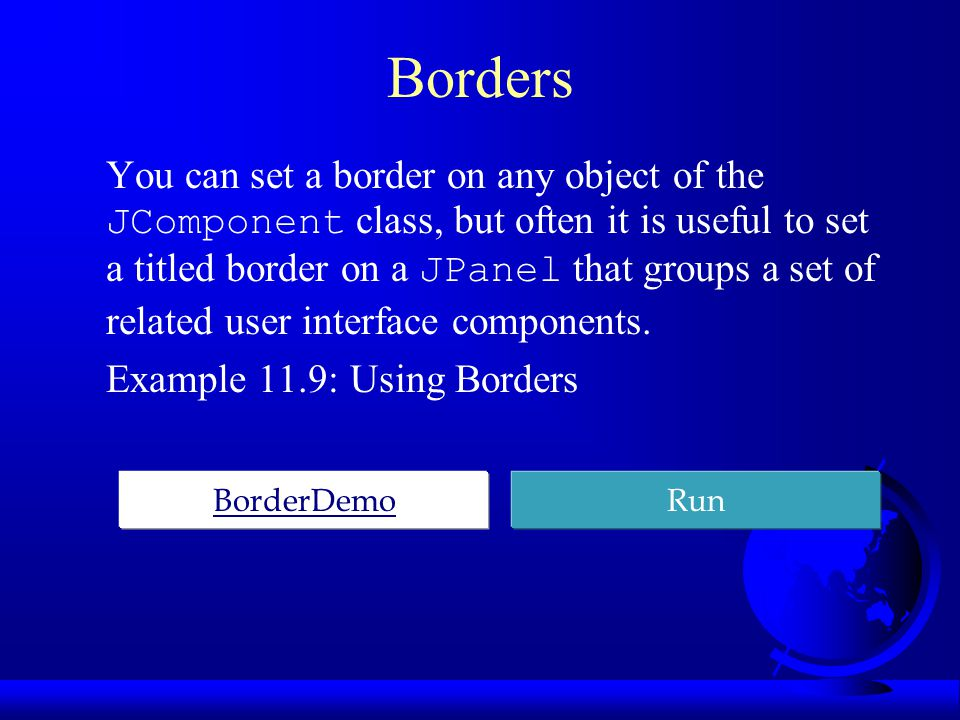 Borders You can set a border on any object of the JComponent class, but often it is useful to set a titled border on a JPanel that groups a set of related user interface components.