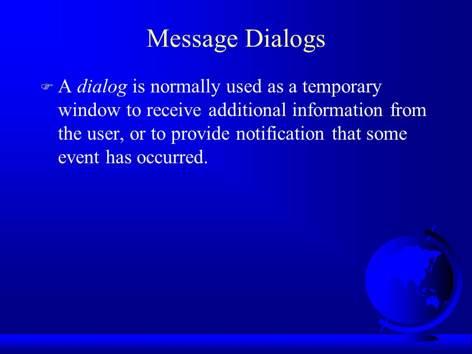 Message Dialogs F A dialog is normally used as a temporary window to receive additional information from the user, or to provide notification that some event has occurred.