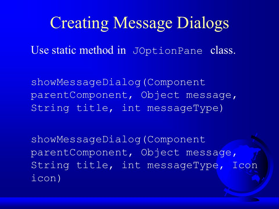 Creating Message Dialogs Use static method in JOptionPane class.