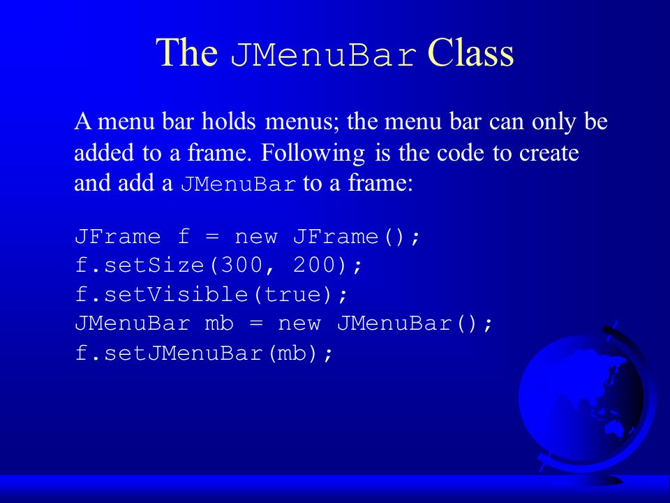 The JMenuBar Class JFrame f = new JFrame(); f.setSize(300, 200); f.setVisible(true); JMenuBar mb = new JMenuBar(); f.setJMenuBar(mb); A menu bar holds menus; the menu bar can only be added to a frame.