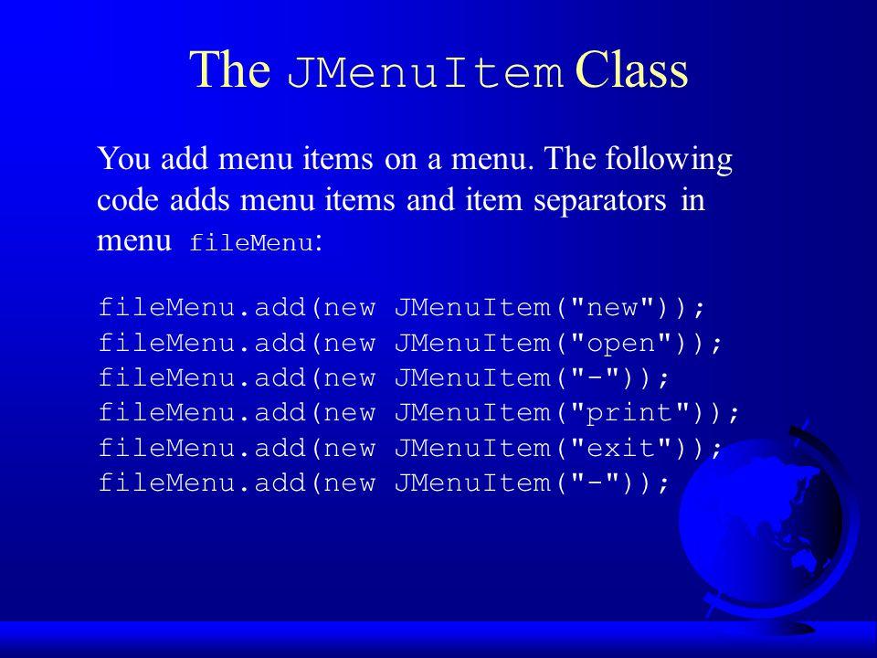 The JMenuItem Class fileMenu.add(new JMenuItem( new )); fileMenu.add(new JMenuItem( open )); fileMenu.add(new JMenuItem( - )); fileMenu.add(new JMenuItem( print )); fileMenu.add(new JMenuItem( exit )); fileMenu.add(new JMenuItem( - )); You add menu items on a menu.