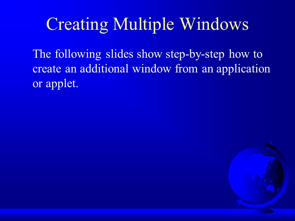 Creating Multiple Windows The following slides show step-by-step how to create an additional window from an application or applet.