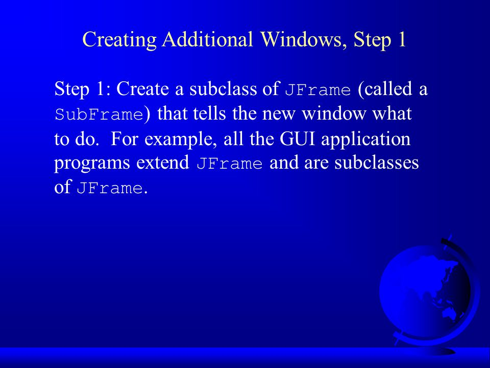 Step 1: Create a subclass of JFrame (called a SubFrame ) that tells the new window what to do.