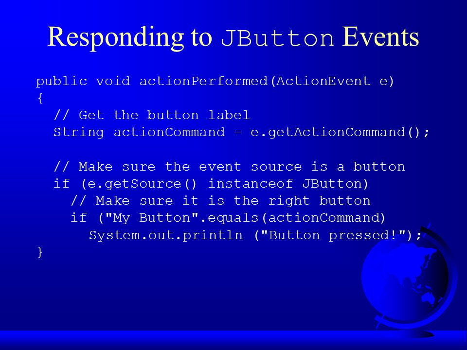 Responding to JButton Events public void actionPerformed(ActionEvent e) { // Get the button label String actionCommand = e.getActionCommand(); // Make sure the event source is a button if (e.getSource() instanceof JButton) // Make sure it is the right button if ( My Button .equals(actionCommand) System.out.println ( Button pressed! ); }