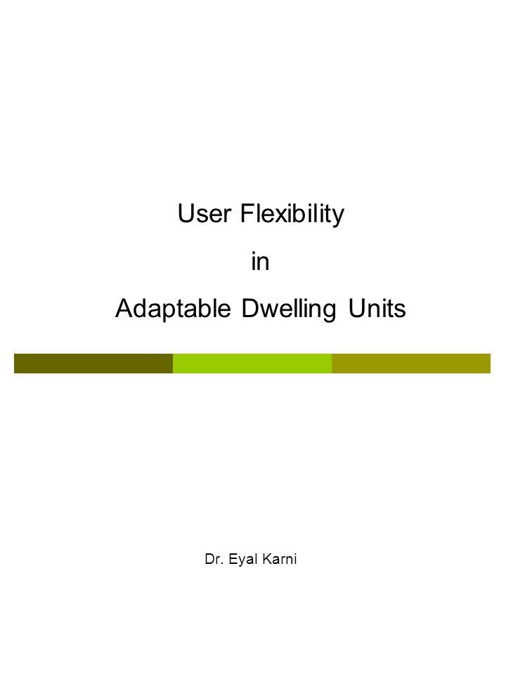 User Flexibility in Adaptable Dwelling Units Dr. Eyal Karni