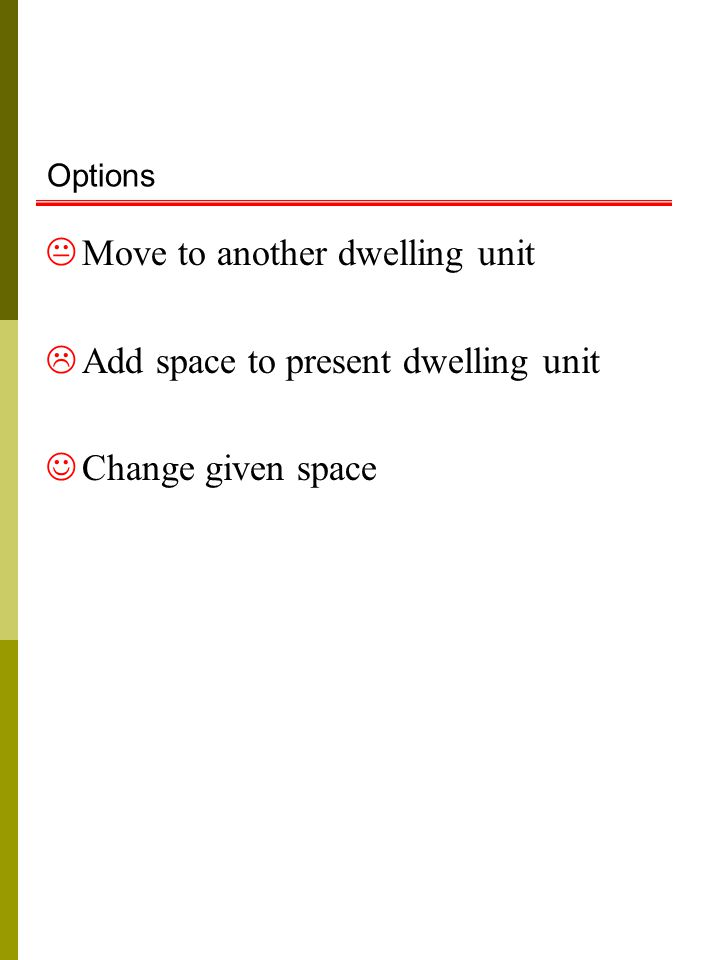 Options  Move to another dwelling unit  Add space to present dwelling unit Change given space