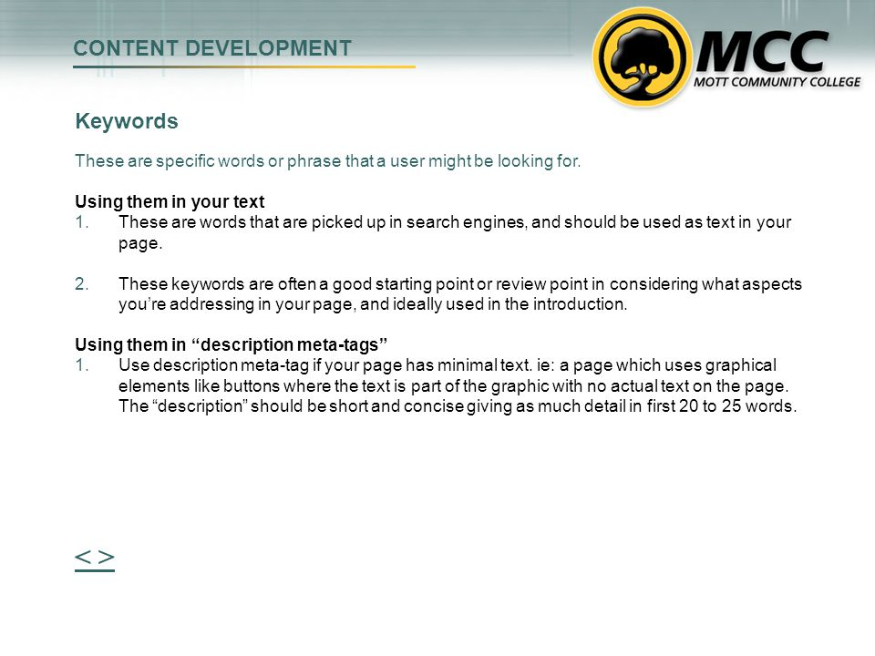 CONTENT DEVELOPMENT 79% of web users scan pages, they do not read word for word Highlighting key words in Bold is effective, feedback for this needs to come from the provider Listed/linked or bulleted items slow down the eye, and give those items more attention These items should be used with good judgment, sometimes trying to make too much stand out, nothing does...remember your priorities.