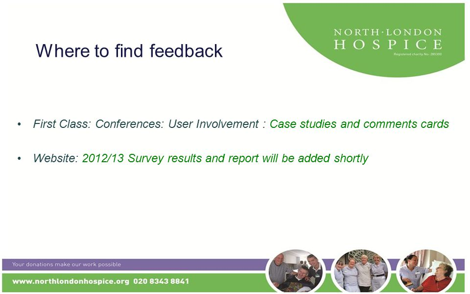 Where to find feedback First Class: Conferences: User Involvement : Case studies and comments cards Website: 2012/13 Survey results and report will be added shortly