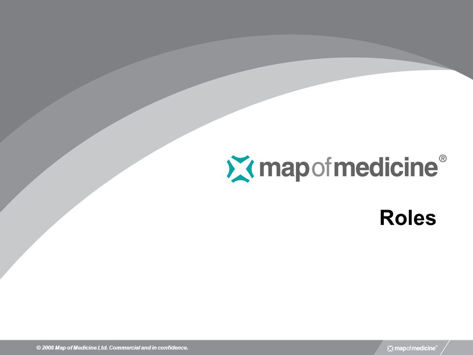 Roles © 2008 Map of Medicine Ltd. Commercial and in confidence.