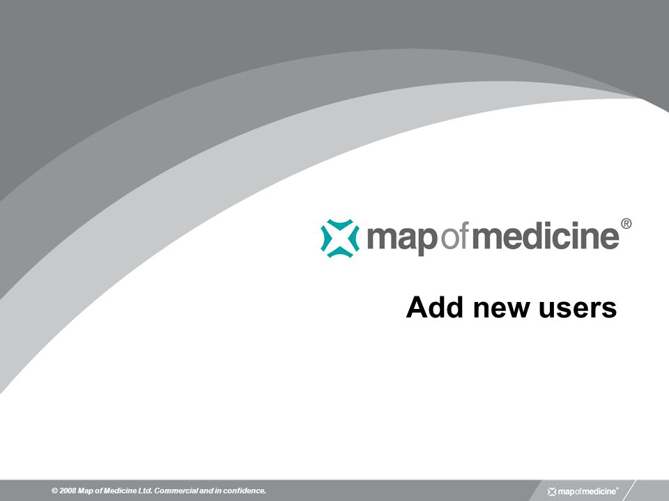 Add new users © 2008 Map of Medicine Ltd. Commercial and in confidence.