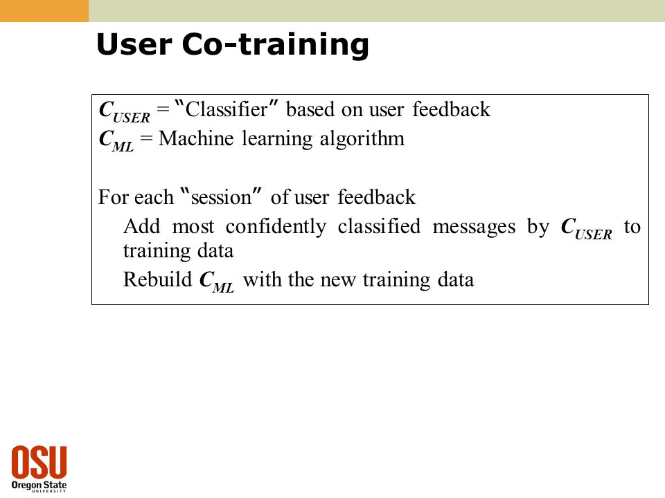 User Co-training C USER = Classifier based on user feedback C ML = Machine learning algorithm For each session of user feedback Add most confidently classified messages by C USER to training data Rebuild C ML with the new training data