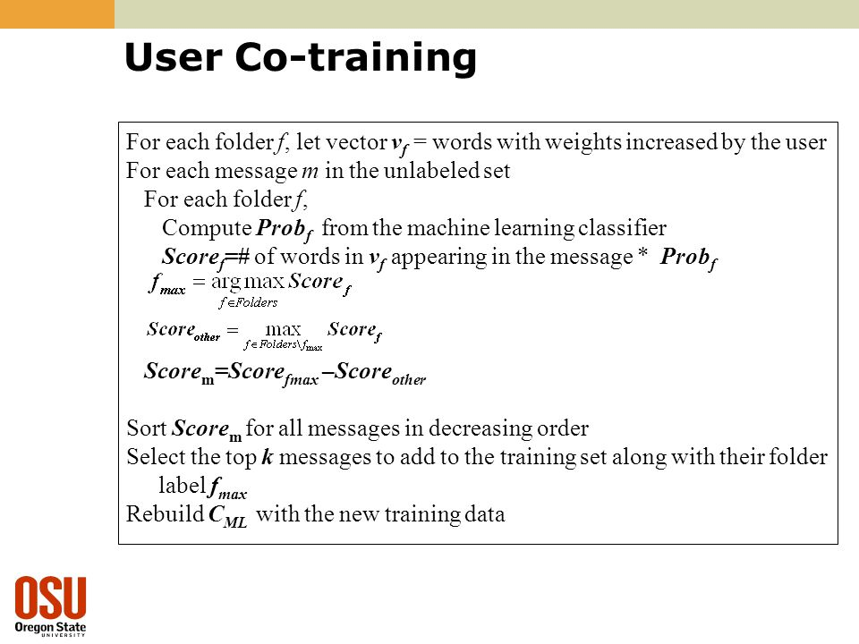 User Co-training For each folder f, let vector v f = words with weights increased by the user For each message m in the unlabeled set For each folder f, Compute Prob f from the machine learning classifier Score f =# of words in v f appearing in the message * Prob f Score m =Score fmax –Score other Sort Score m for all messages in decreasing order Select the top k messages to add to the training set along with their folder label f max Rebuild C ML with the new training data