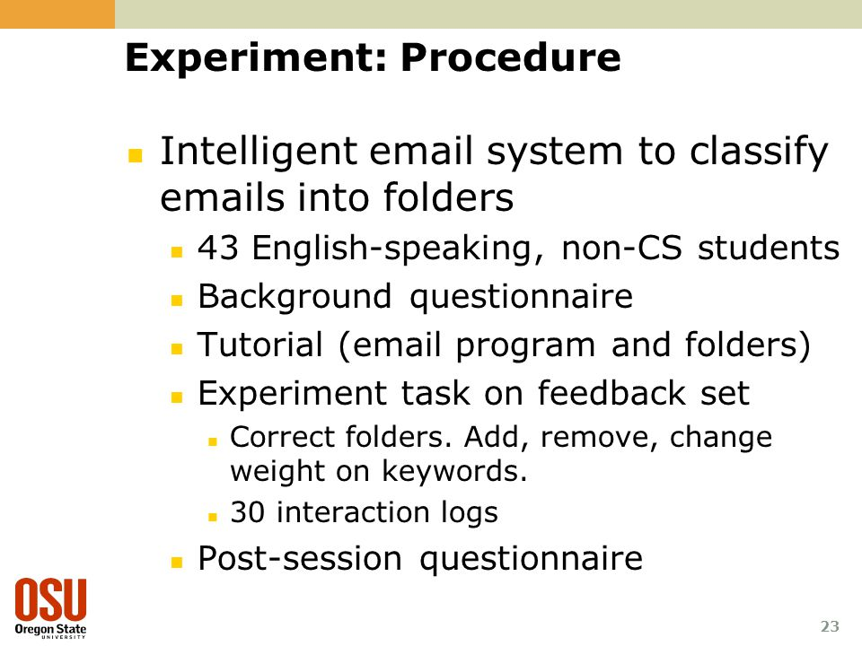 Experiment: Procedure Intelligent  system to classify  s into folders 43 English-speaking, non-CS students Background questionnaire Tutorial ( program and folders) Experiment task on feedback set Correct folders.