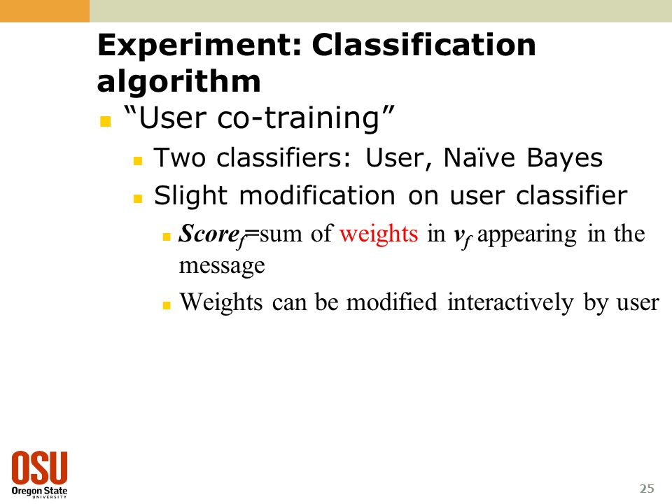 Experiment: Classification algorithm User co-training Two classifiers: User, Naïve Bayes Slight modification on user classifier Score f =sum of weights in v f appearing in the message Weights can be modified interactively by user 25