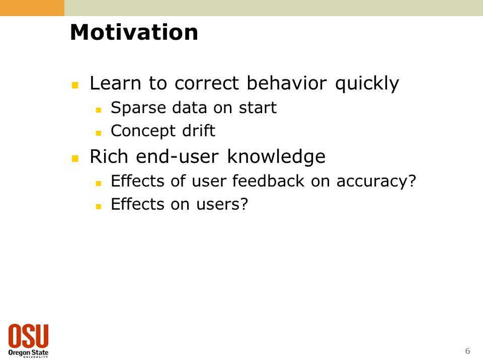 6 Motivation Learn to correct behavior quickly Sparse data on start Concept drift Rich end-user knowledge Effects of user feedback on accuracy.