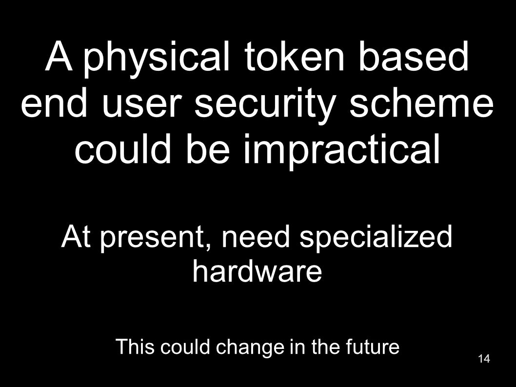 14 A physical token based end user security scheme could be impractical At present, need specialized hardware This could change in the future