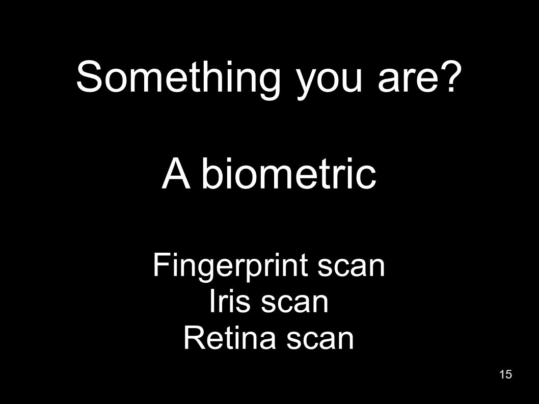15 Something you are A biometric Fingerprint scan Iris scan Retina scan