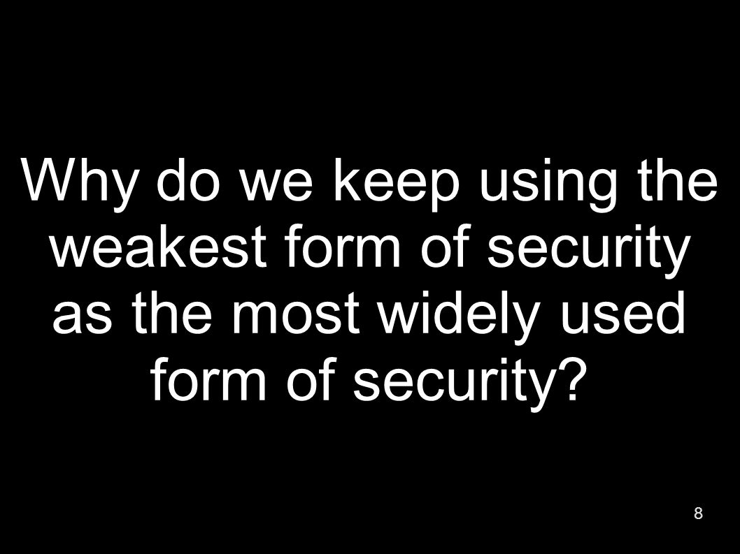 8 Why do we keep using the weakest form of security as the most widely used form of security