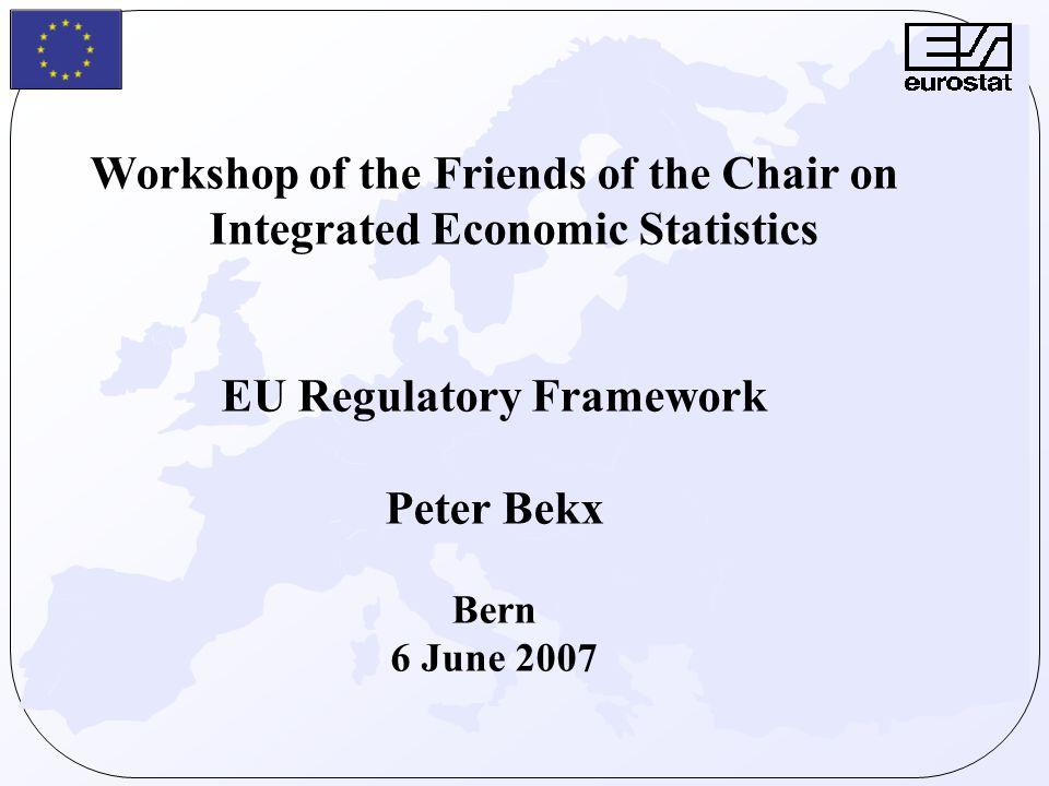 Workshop of the Friends of the Chair on Integrated Economic Statistics EU Regulatory Framework Peter Bekx Bern 6 June 2007
