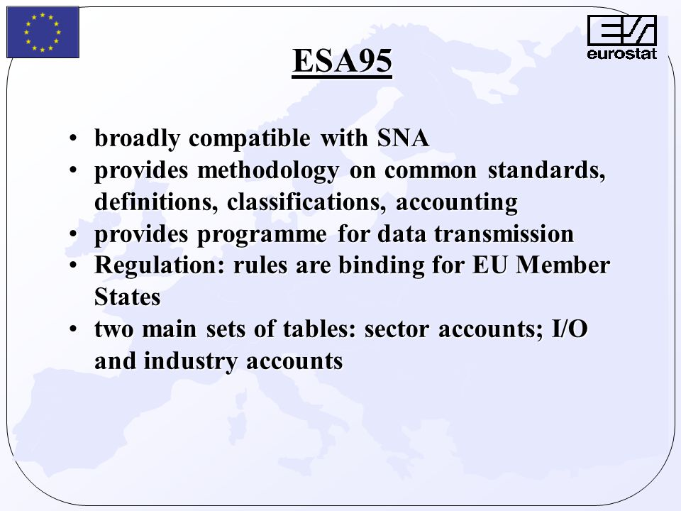 ESA95 broadly compatible with SNAbroadly compatible with SNA provides methodology on common standards, definitions, classifications, accountingprovides methodology on common standards, definitions, classifications, accounting provides programme for data transmissionprovides programme for data transmission Regulation: rules are binding for EU Member StatesRegulation: rules are binding for EU Member States two main sets of tables: sector accounts; I/O and industry accountstwo main sets of tables: sector accounts; I/O and industry accounts
