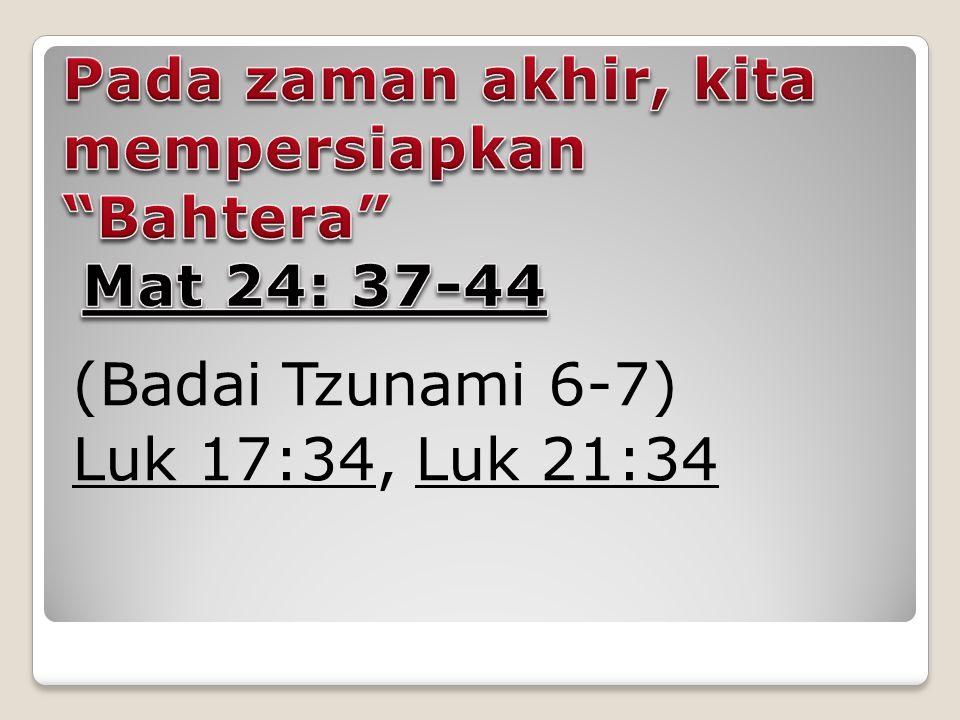 (Badai Tzunami 6-7) Luk 17:34Luk 17:34, Luk 21:34Luk 21:34