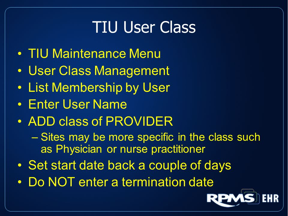 TIU User Class TIU Maintenance Menu User Class Management List Membership by User Enter User Name ADD class of PROVIDER –Sites may be more specific in the class such as Physician or nurse practitioner Set start date back a couple of days Do NOT enter a termination date