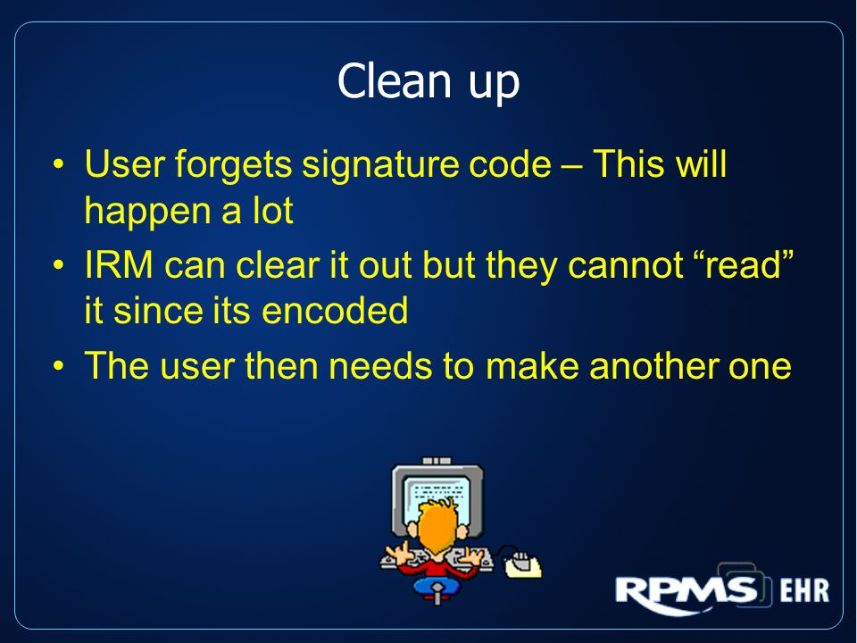 Clean up User forgets signature code – This will happen a lot IRM can clear it out but they cannot read it since its encoded The user then needs to make another one