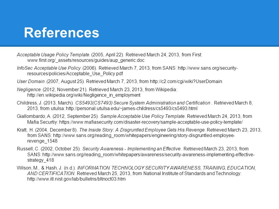 References Acceptable Usage Policy Template. (2005, April 22). Retrieved March 24, 2013, from First: www.first.org/_assets/resources/guides/aup_generi