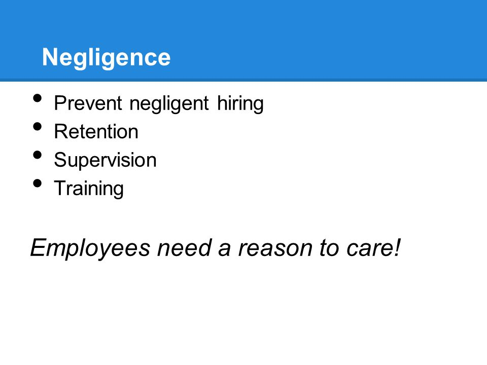 Negligence Prevent negligent hiring Retention Supervision Training Employees need a reason to care!