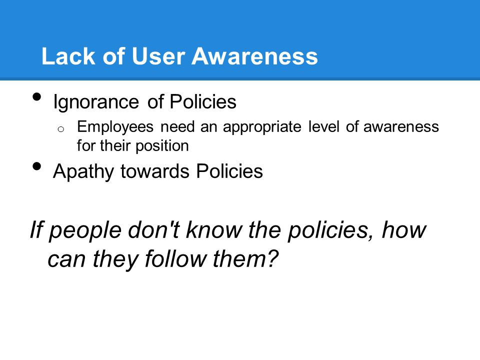 Lack of User Awareness Ignorance of Policies o Employees need an appropriate level of awareness for their position Apathy towards Policies If people d