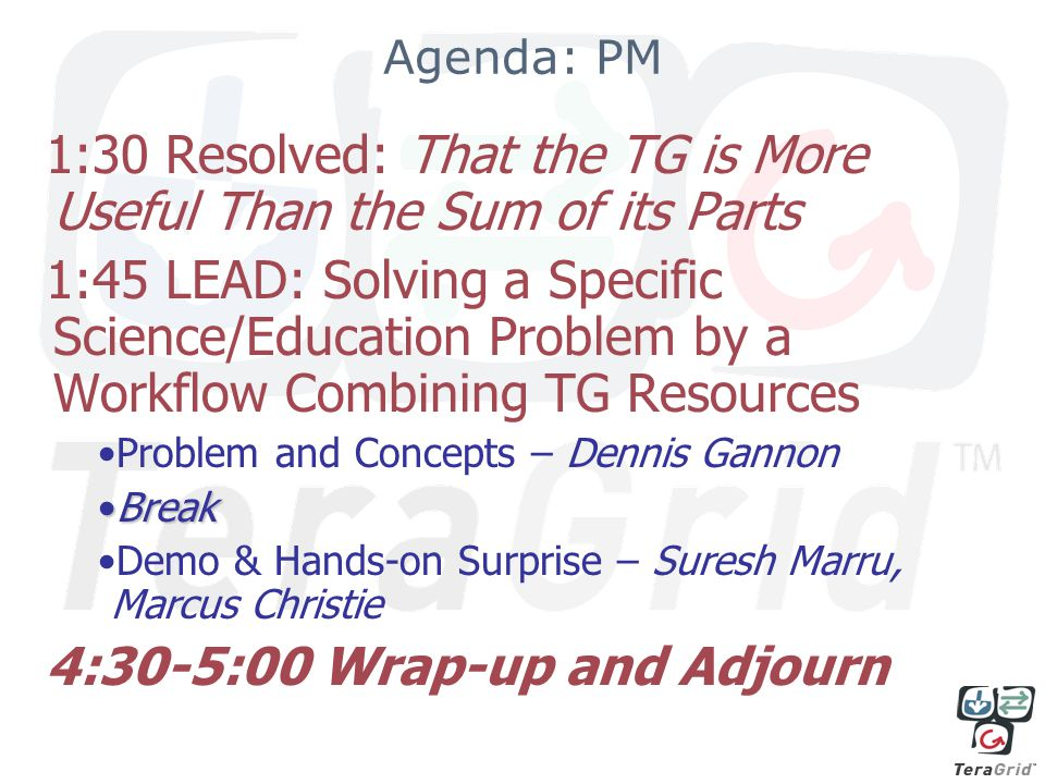 Agenda: PM 1:30 Resolved: That the TG is More Useful Than the Sum of its Parts 1:45 LEAD: Solving a Specific Science/Education Problem by a Workflow Combining TG Resources Problem and Concepts – Dennis Gannon BreakBreak Demo & Hands-on Surprise – Suresh Marru, Marcus Christie 4:30-5:00 Wrap-up and Adjourn