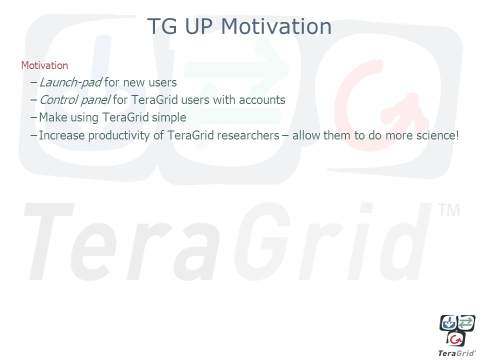 TG UP Motivation Motivation –Launch-pad for new users –Control panel for TeraGrid users with accounts –Make using TeraGrid simple –Increase productivity of TeraGrid researchers – allow them to do more science!