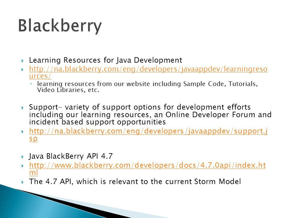  Learning Resources for Java Development  http://na.blackberry.com/eng/developers/javaappdev/learningreso urces/ http://na.blackberry.com/eng/developers/javaappdev/learningreso urces/ ◦ learning resources from our website including Sample Code, Tutorials, Video Libraries, etc.