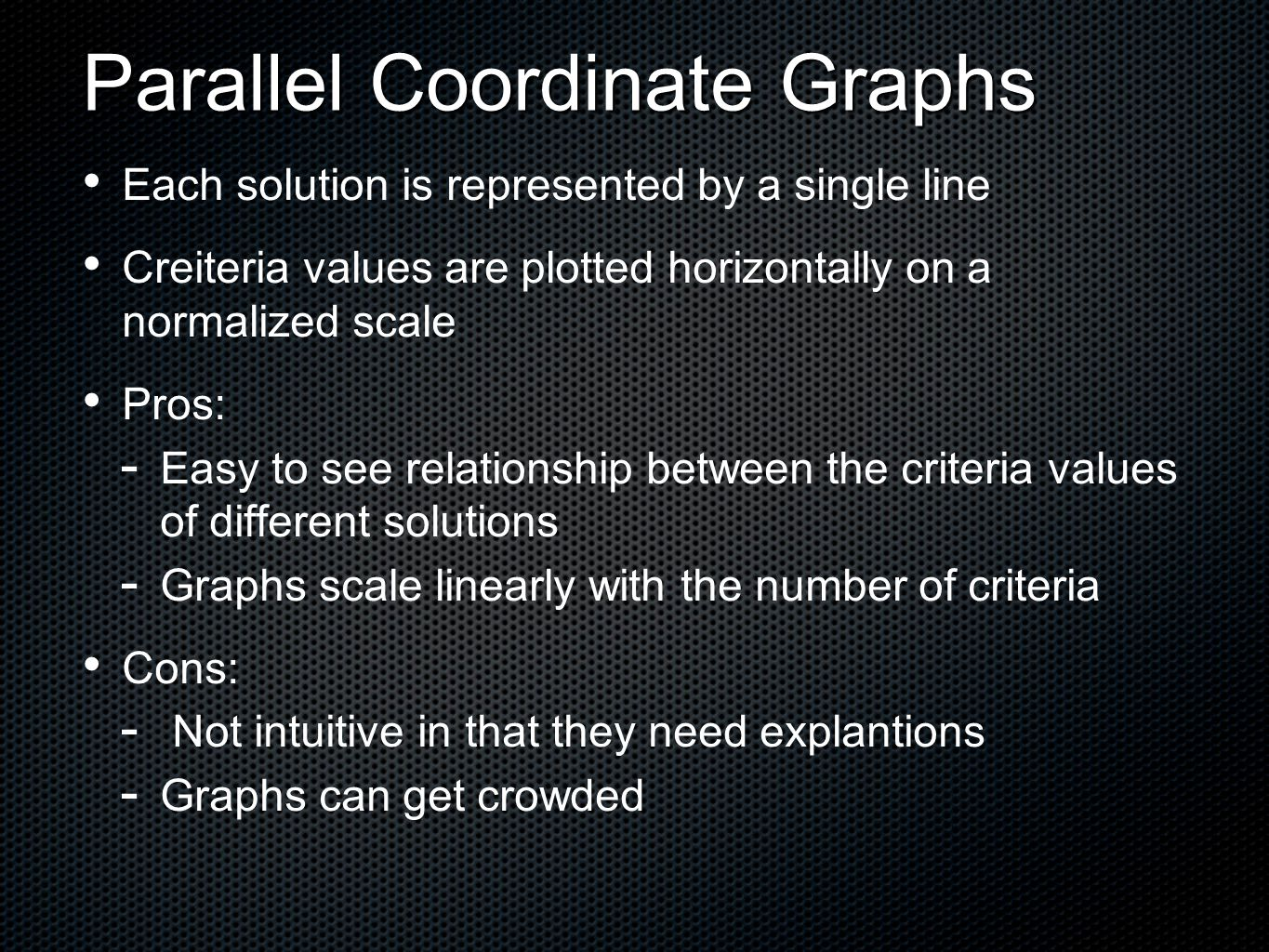 Each solution is represented by a single line Creiteria values are plotted horizontally on a normalized scale Pros:   Easy to see relationship between the criteria values of different solutions   Graphs scale linearly with the number of criteria Cons:   Not intuitive in that they need explantions   Graphs can get crowded