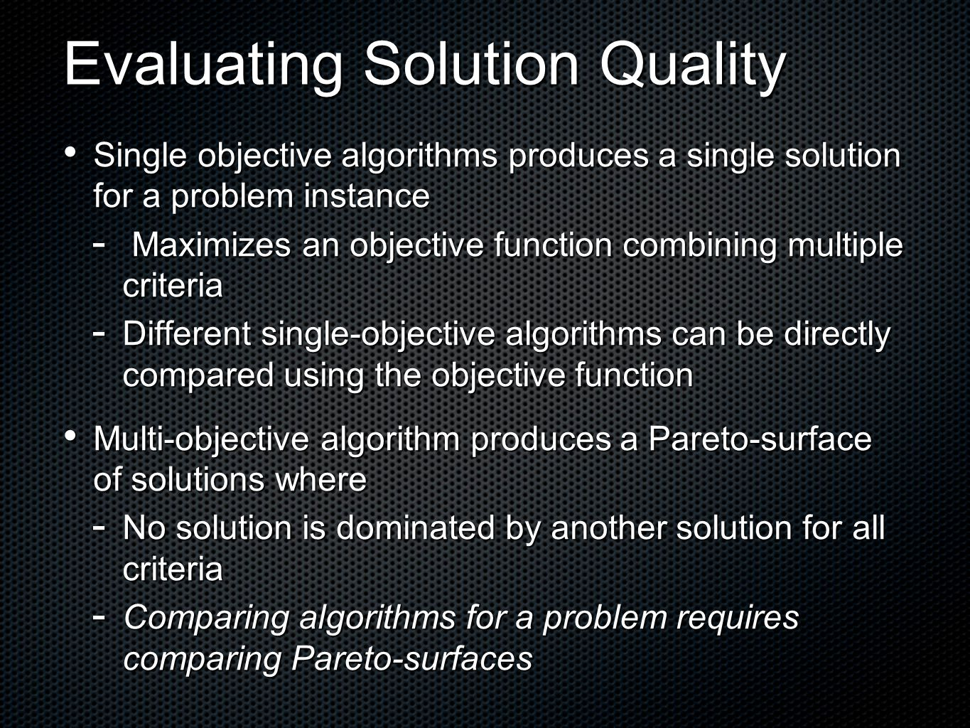 Evaluating Solution Quality Single objective algorithms produces a single solution for a problem instance Single objective algorithms produces a single solution for a problem instance  Maximizes an objective function combining multiple criteria  Different single-objective algorithms can be directly compared using the objective function Multi-objective algorithm produces a Pareto-surface of solutions where Multi-objective algorithm produces a Pareto-surface of solutions where  No solution is dominated by another solution for all criteria  Comparing algorithms for a problem requires comparing Pareto-surfaces