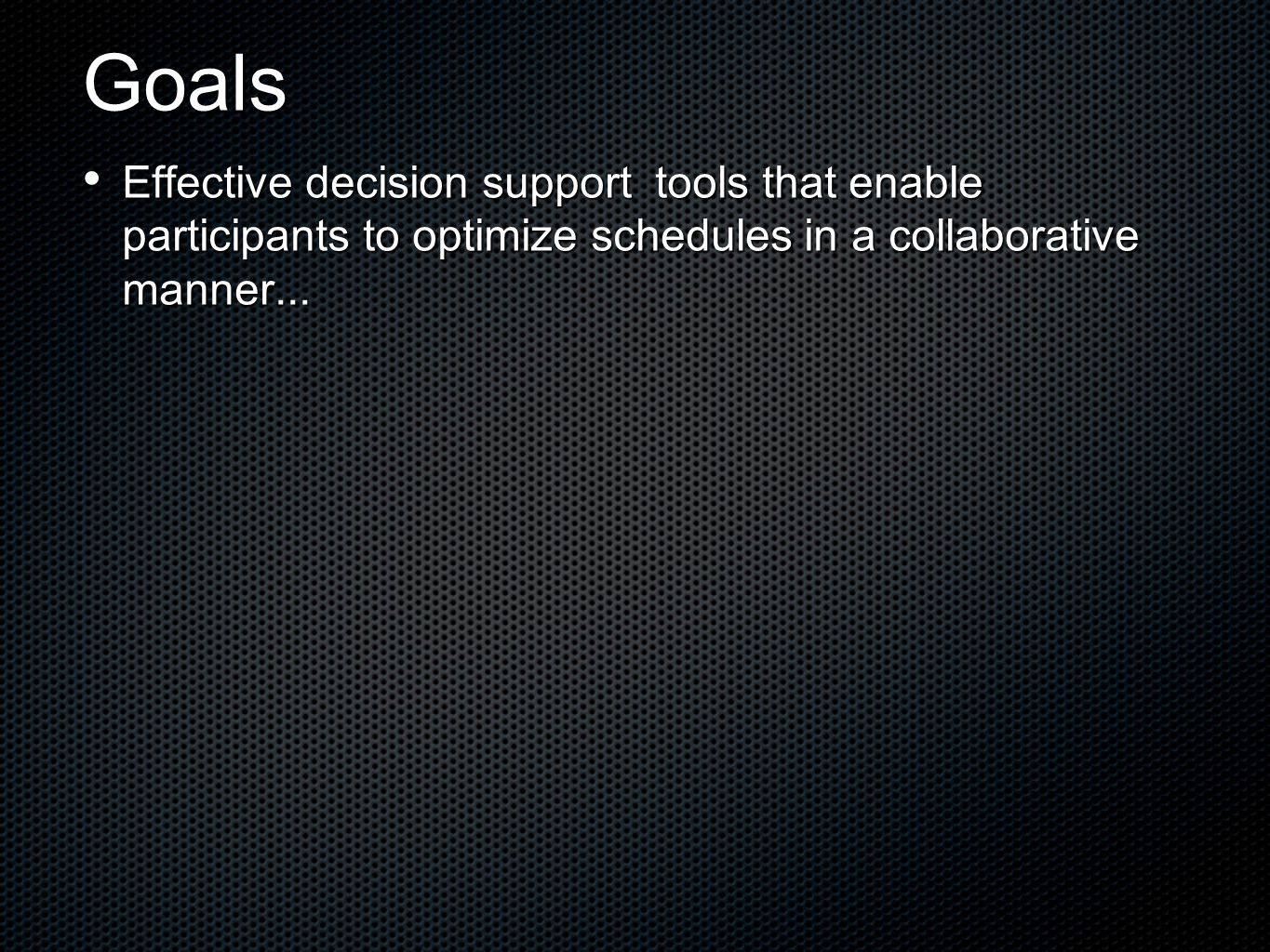 Goals Effective decision support tools that enable participants to optimize schedules in a collaborative manner...