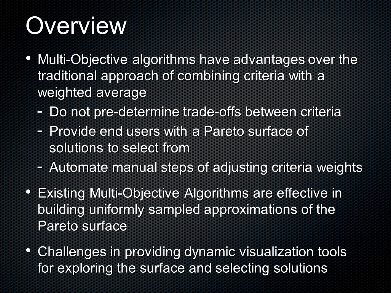 Overview Multi-Objective algorithms have advantages over the traditional approach of combining criteria with a weighted average Multi-Objective algorithms have advantages over the traditional approach of combining criteria with a weighted average  Do not pre-determine trade-offs between criteria  Provide end users with a Pareto surface of solutions to select from  Automate manual steps of adjusting criteria weights Existing Multi-Objective Algorithms are effective in building uniformly sampled approximations of the Pareto surface Existing Multi-Objective Algorithms are effective in building uniformly sampled approximations of the Pareto surface Challenges in providing dynamic visualization tools for exploring the surface and selecting solutions Challenges in providing dynamic visualization tools for exploring the surface and selecting solutions